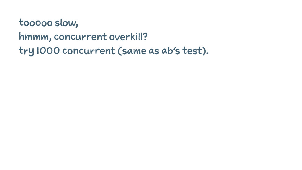 tooooo slow, hmmm, concurrent overkill? try 100...