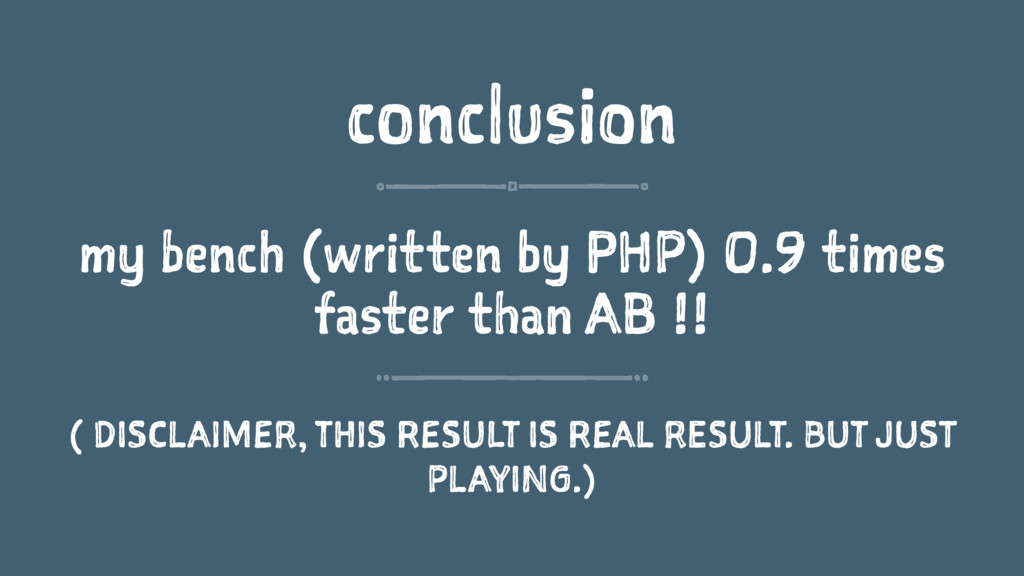 conclusion my bench (written by PHP) 0.9 times ...