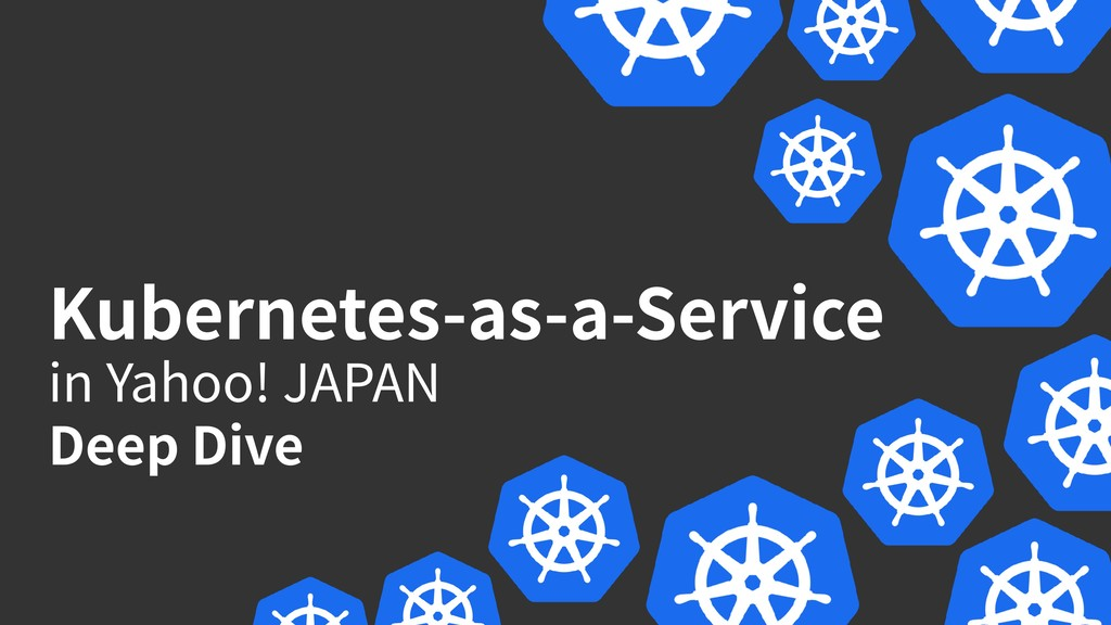 Kubernetes-as-a-Service in Yahoo! JAPAN Deep D...
