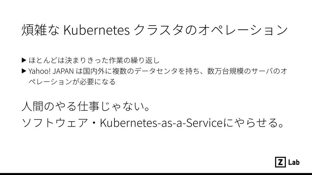 煩雑な Kubernetes クラスタのオペレーション ▶ ほとんどは決まりきった作業の繰り返...