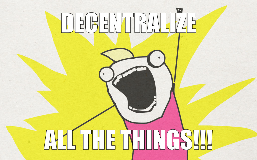 DECENTRALIZE DECENTRALIZE ALL THE THINGS!!! ALL...