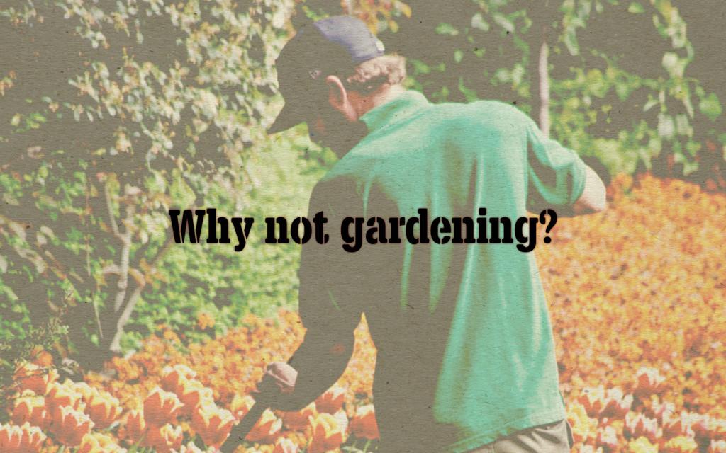 Why not gardening?