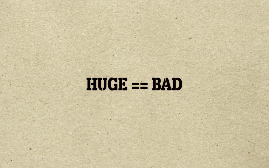 HUGE == BAD