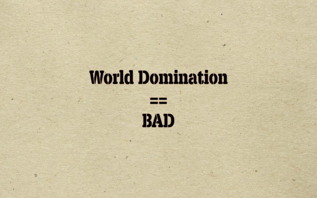 World Domination == BAD