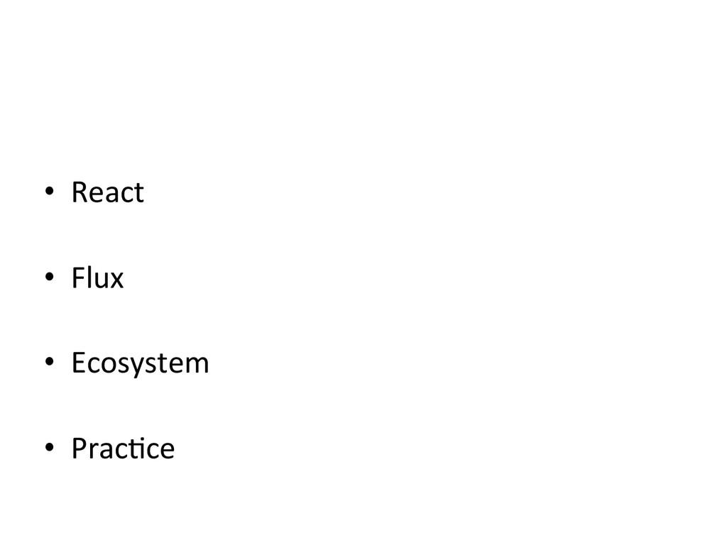 • React  • Flux  • Ecosystem    ...