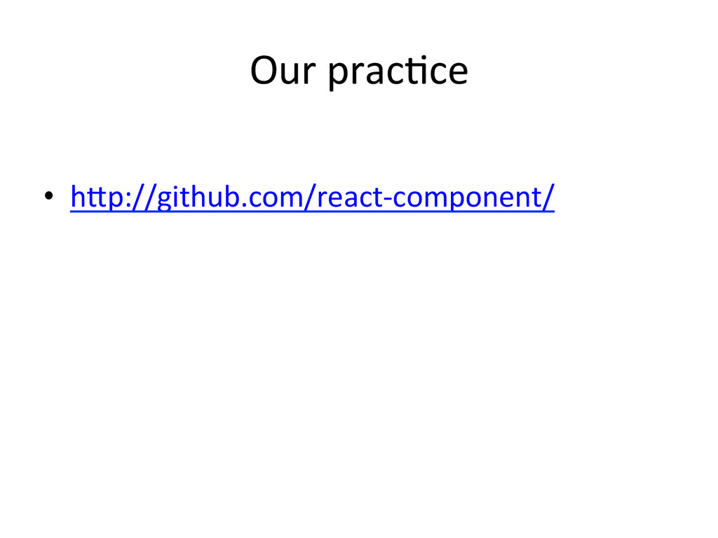 Our prac:ce • hRp://github.com/react-‐comp...