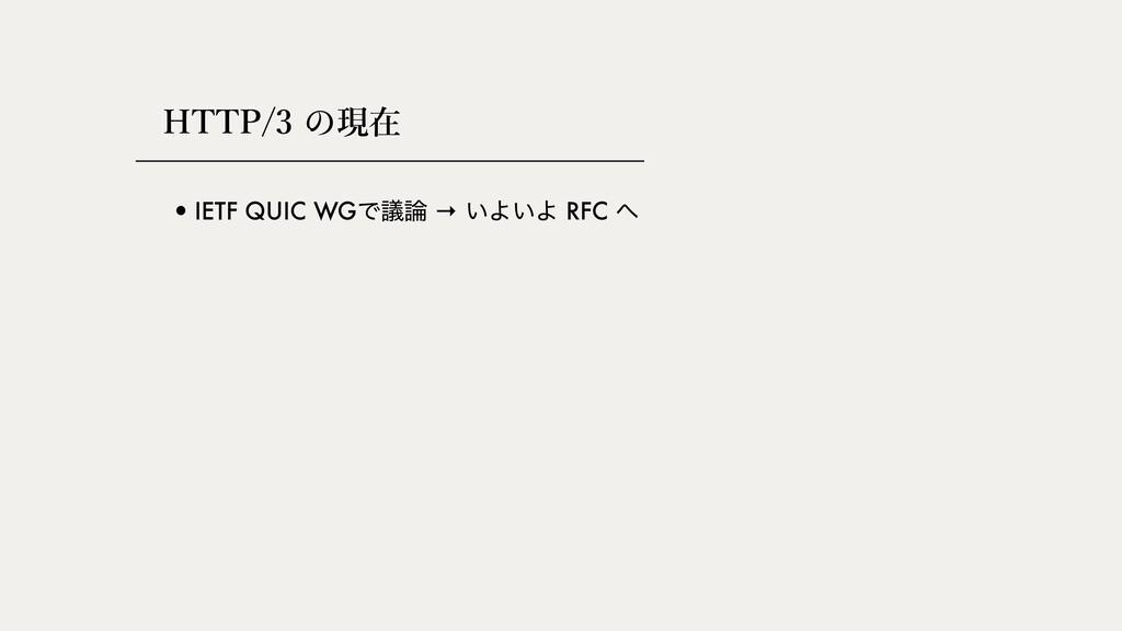 HTTP/3 現在 •IETF QUIC WGͰٞ → ͍Α͍Α RFC 