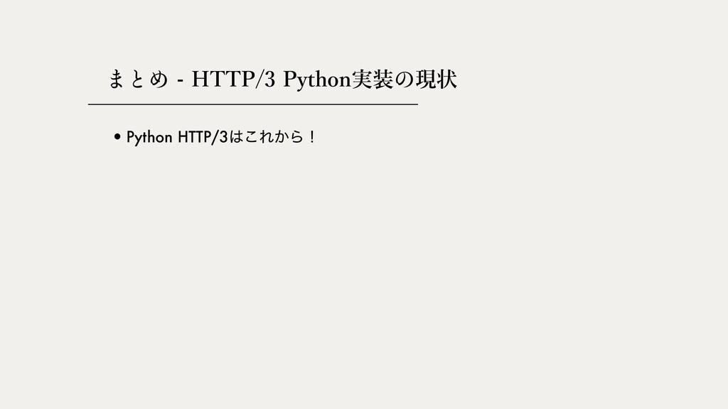 - HTTP/3 Python実装 現状 •Python HTTP/3͜Ε͔Βʂ