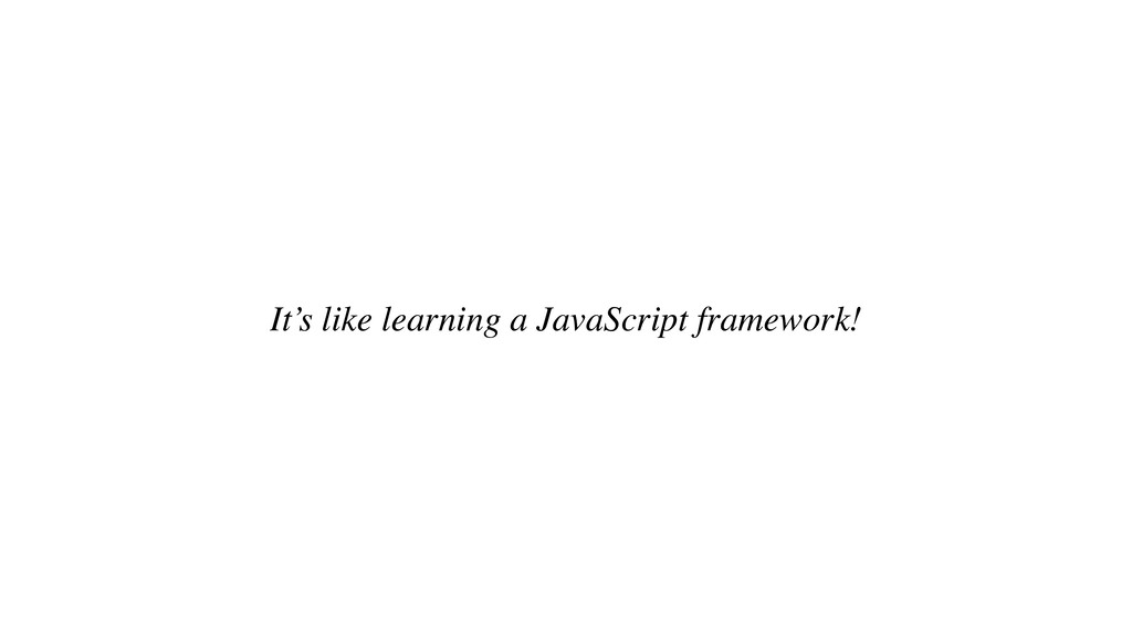 It's like learning a JavaScript framework!