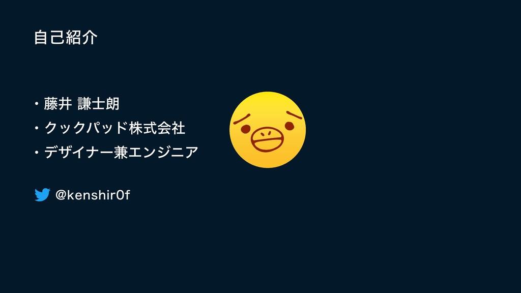 自己紹介 ・藤井 謙士朗  ・クックパッド株式会社   ・デザイナー兼エンジニア @kensh...