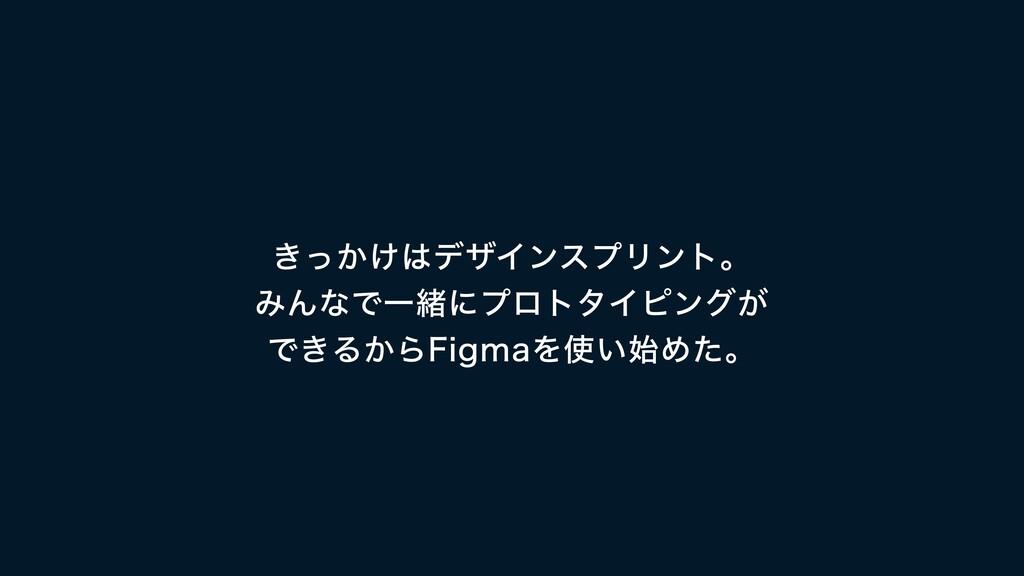 きっかけはデザインスプリント。  みんなで一緒にプロトタイピングが  できるからFigmaを使...