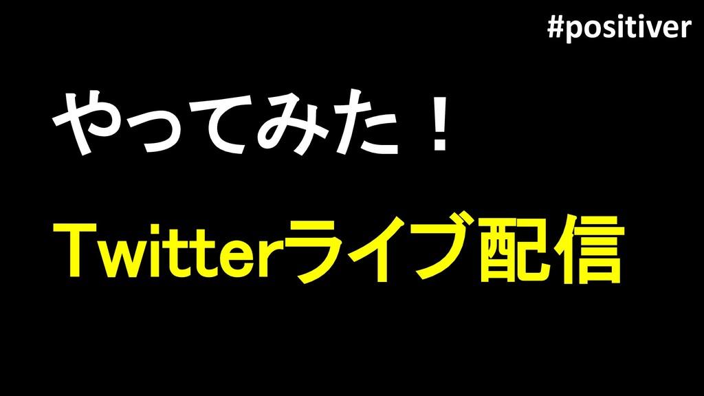 やってみた! #positiver Twitterライブ配信