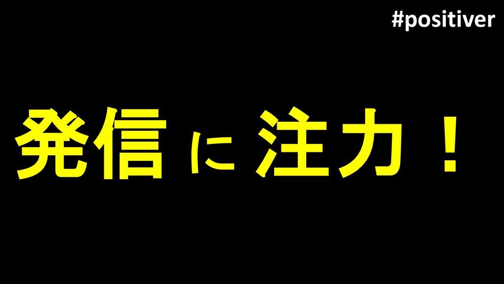 発信 に 注力! #positiver