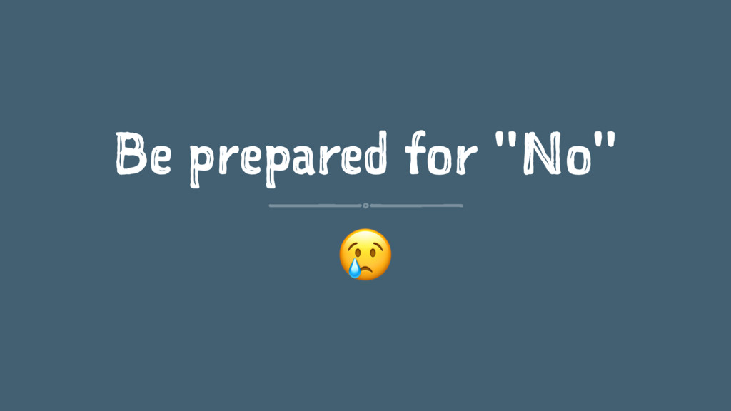 """Be prepared for """"No"""" !"""