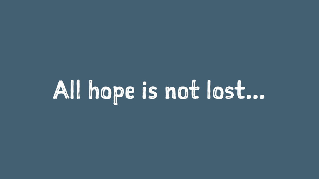 All hope is not lost...
