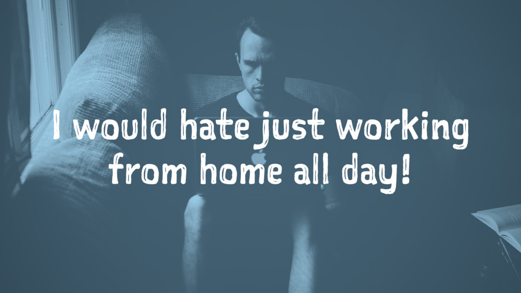 I would hate just working from home all day!