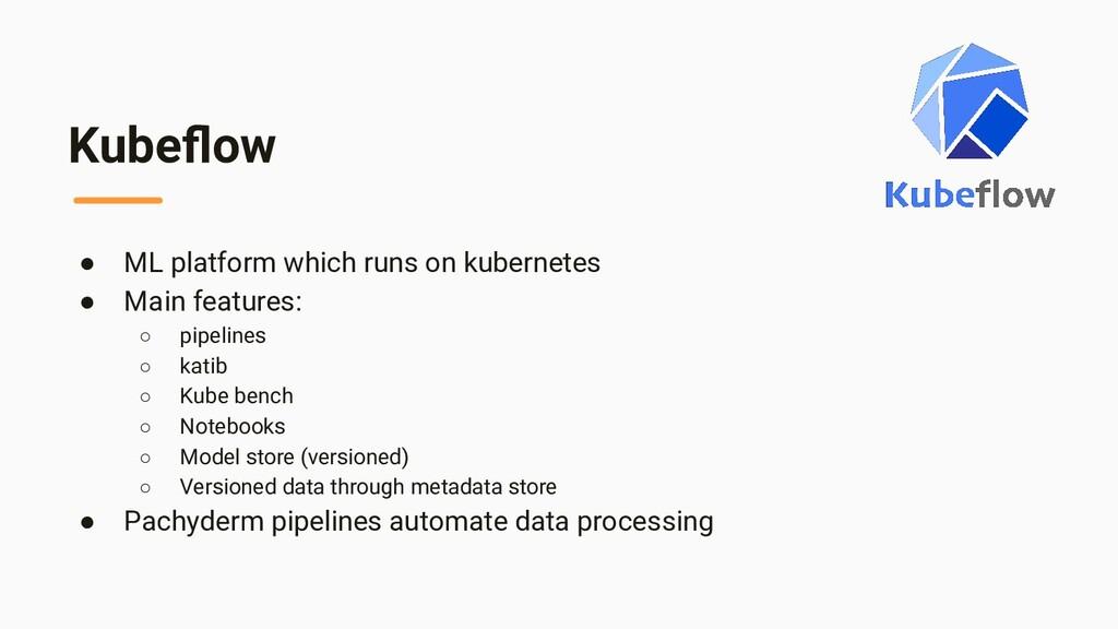 Kubeflow ● ML platform which runs on kubernetes ...
