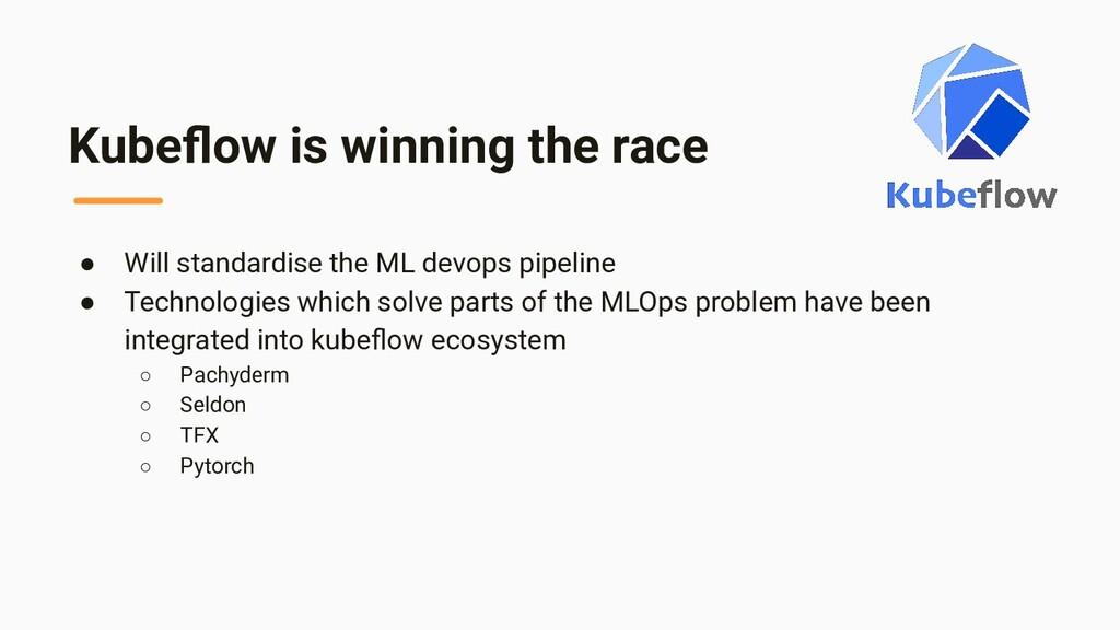 Kubeflow is winning the race ● Will standardise ...