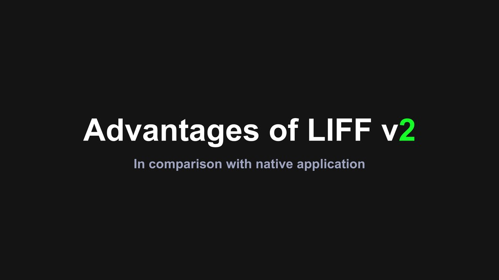 Advantages of LIFF v2 In comparison with native...