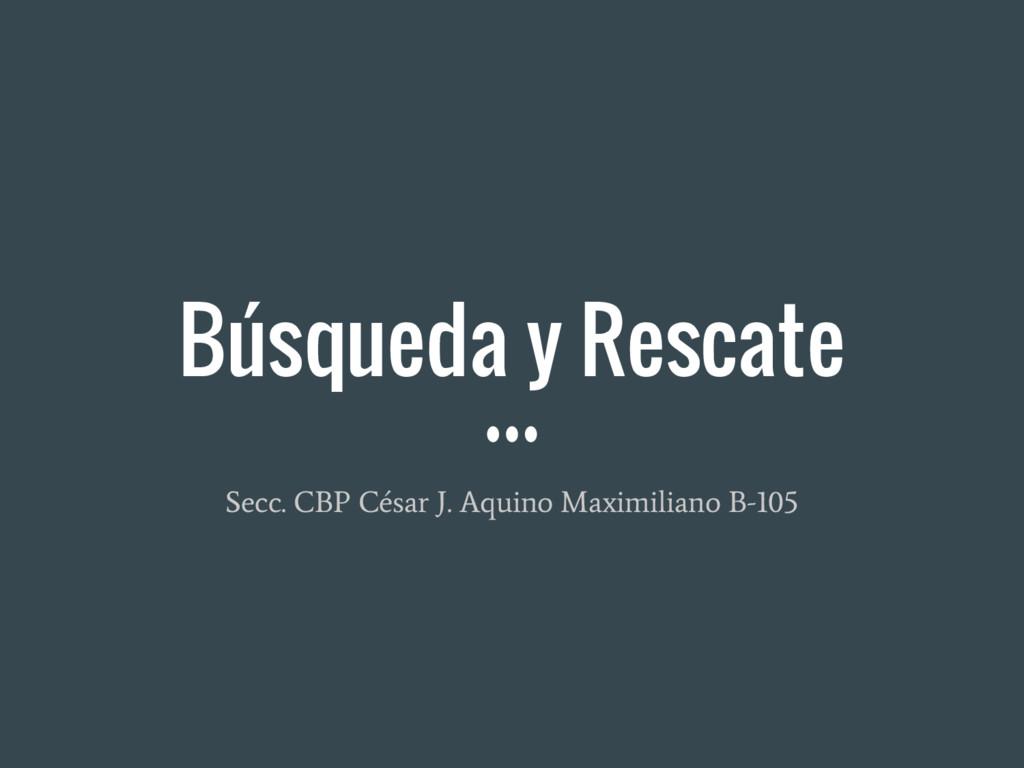Búsqueda y Rescate Secc. CBP César J. Aquino Ma...