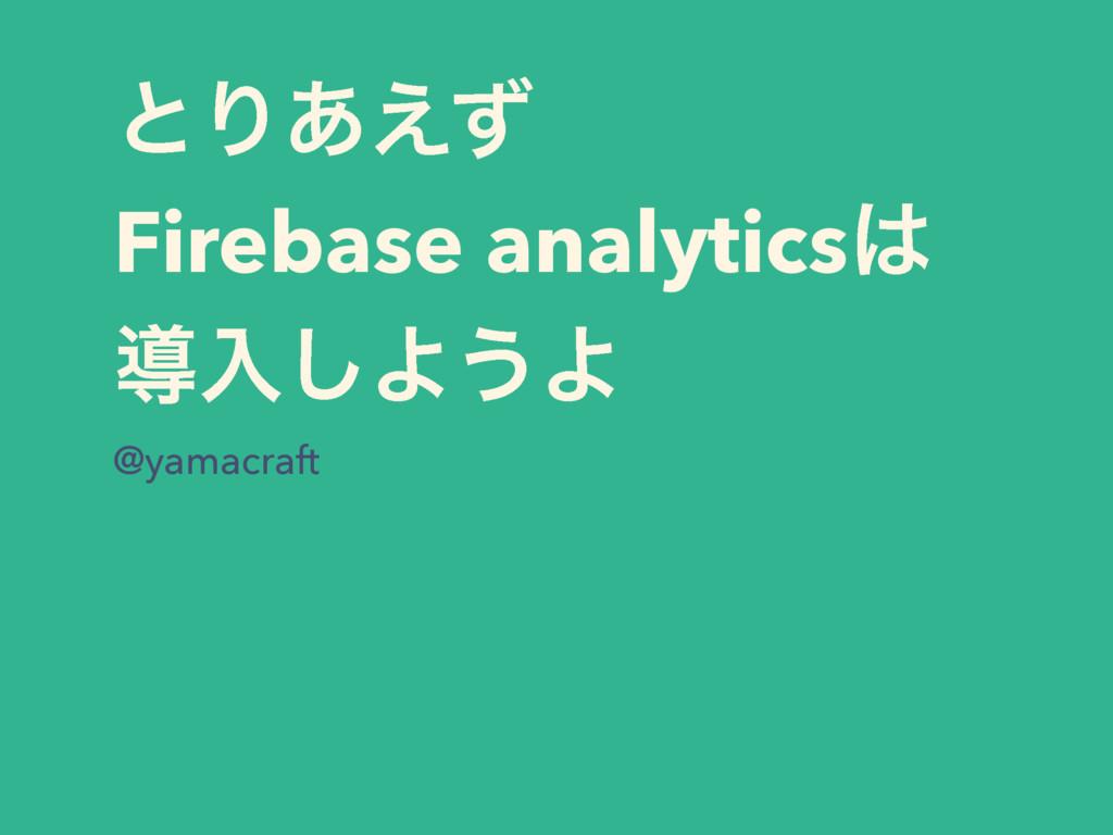 ͱΓ͋͑ͣ Firebase analytics ಋೖ͠Α͏Α @yamacraft
