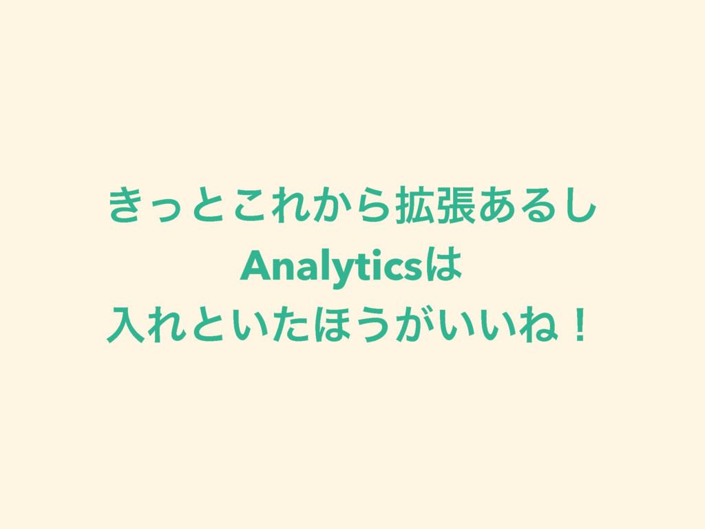 ͖ͬͱ͜Ε͔Β֦ு͋Δ͠ Analytics ೖΕͱ͍ͨ΄͏͕͍͍Ͷʂ