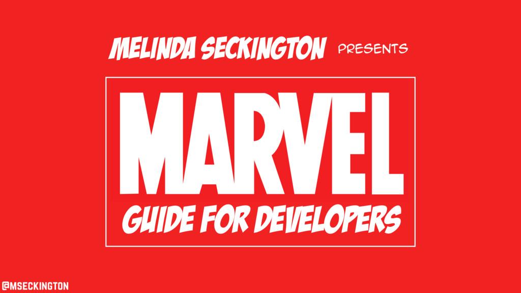 guide for developers Melinda Seckington present...
