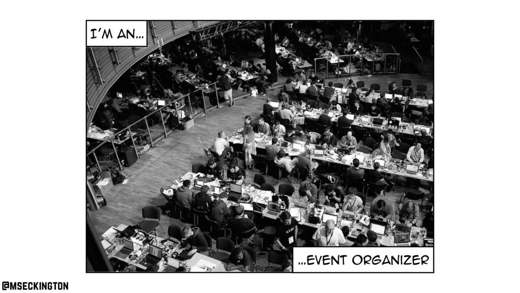 I'm an… …event organizer @mseckington