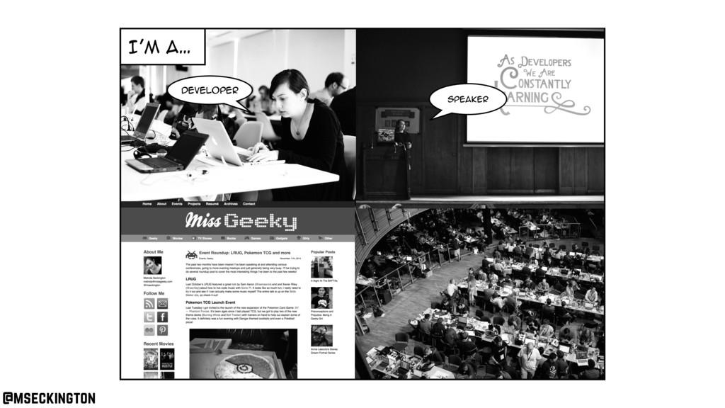 I'm a… Developer speaker @mseckington