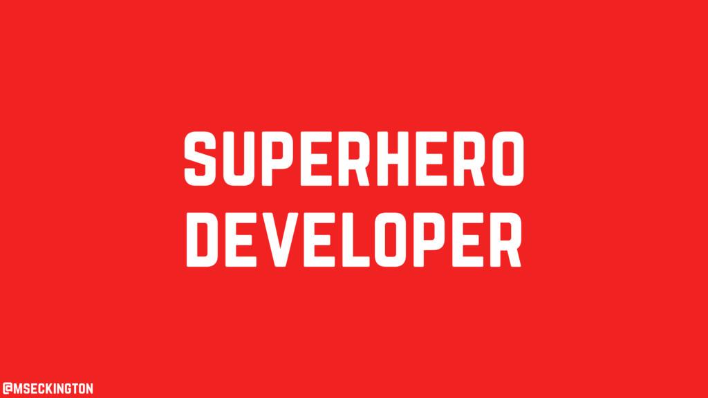 superhero developer @mseckington