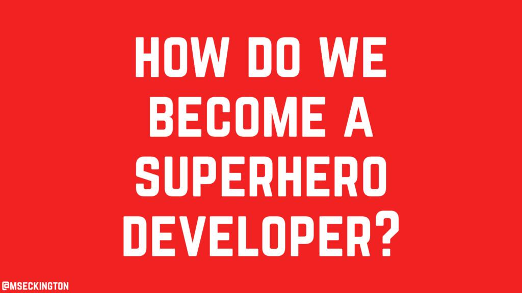 how do we become a superhero developer? @msecki...
