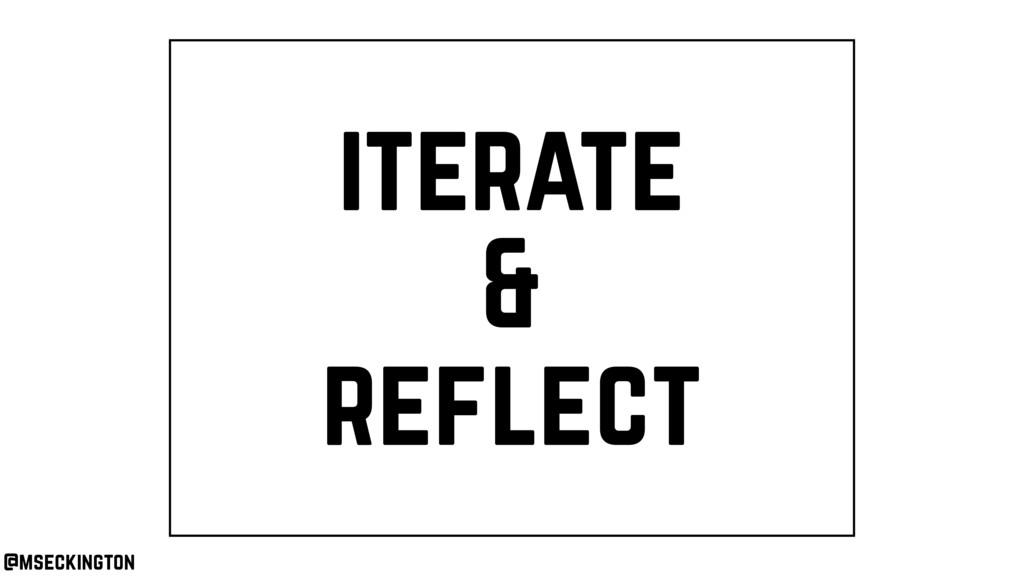 iterate & reflect @mseckington