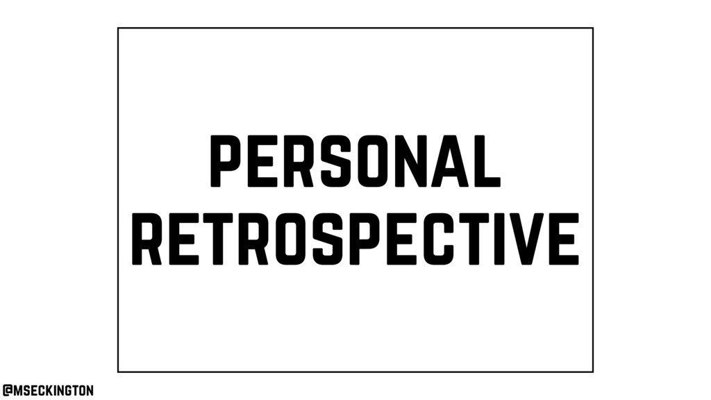 personal retrospective @mseckington