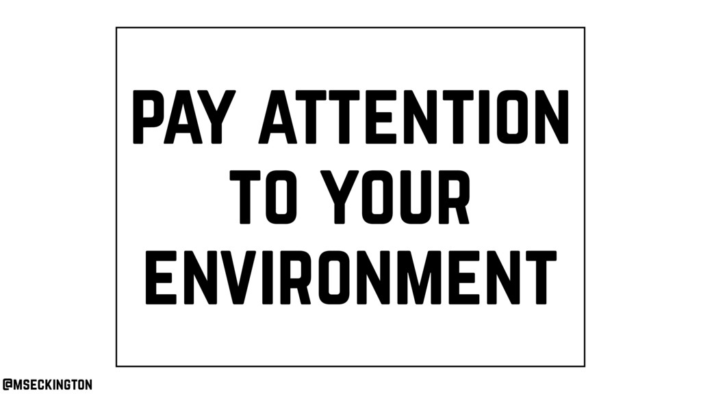 pay attention to your environment @mseckington