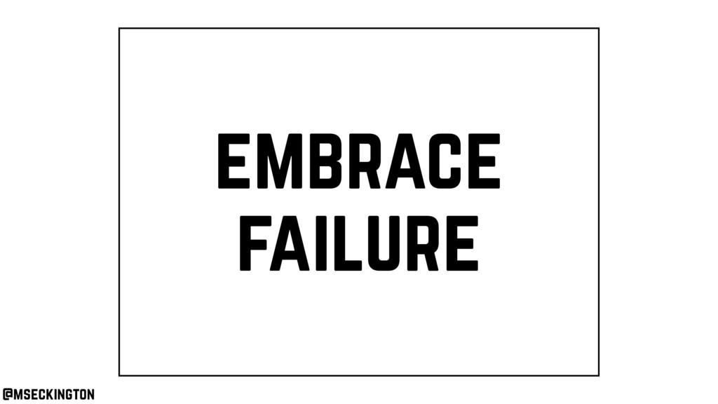 embrace failure @mseckington