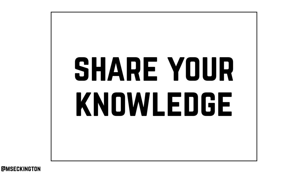 share your knowledge @mseckington