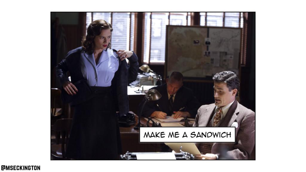 make me a sandwich @mseckington