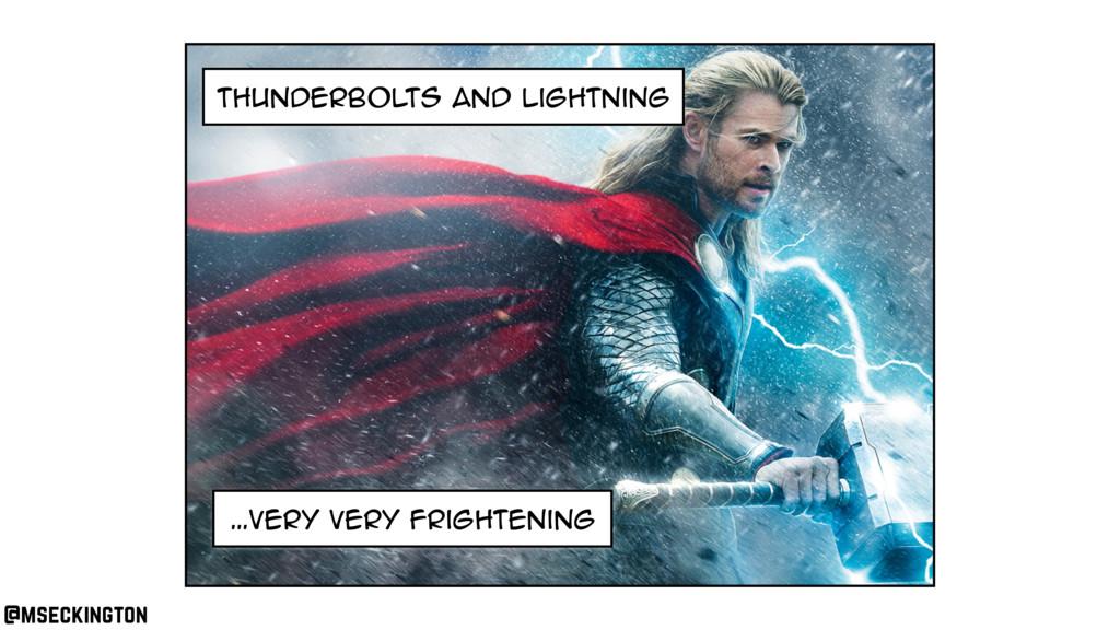thunderbolts and lightning …very very frighteni...