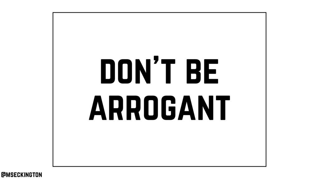 don't be arrogant @mseckington