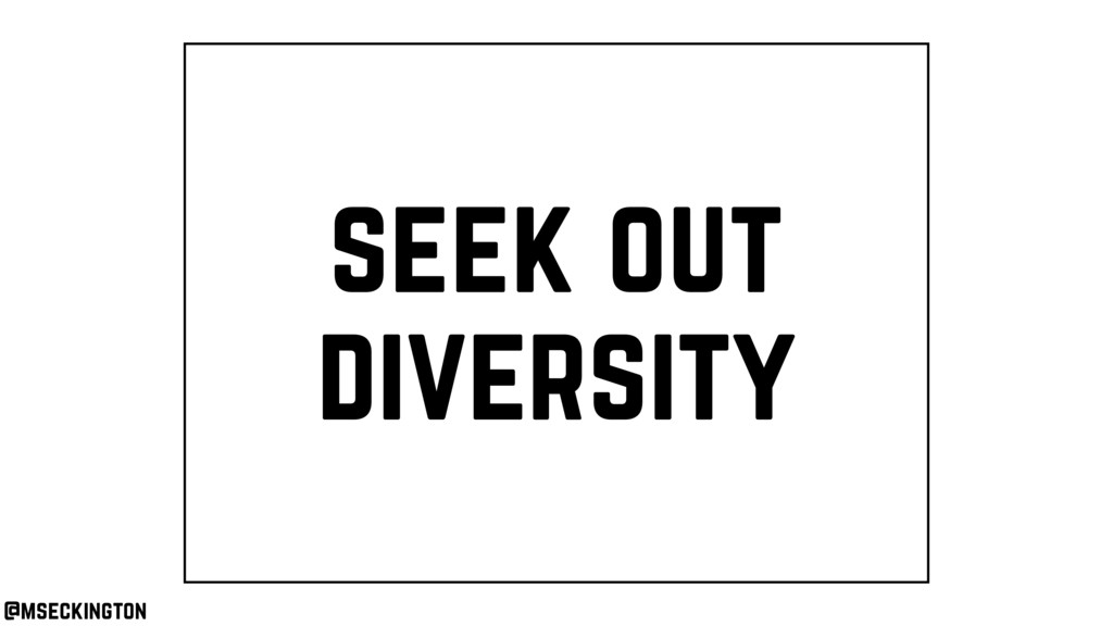 seek out diversity @mseckington
