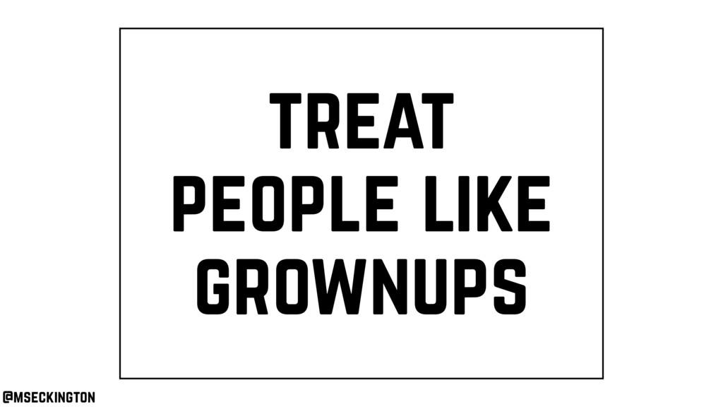 treat people like grownups @mseckington