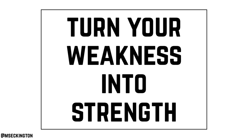 turn your weakness into strength @mseckington