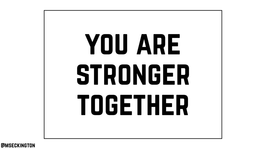 you are stronger together @mseckington