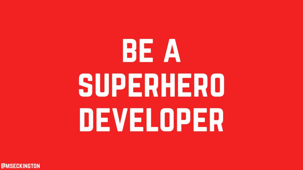 be a superhero developer @mseckington