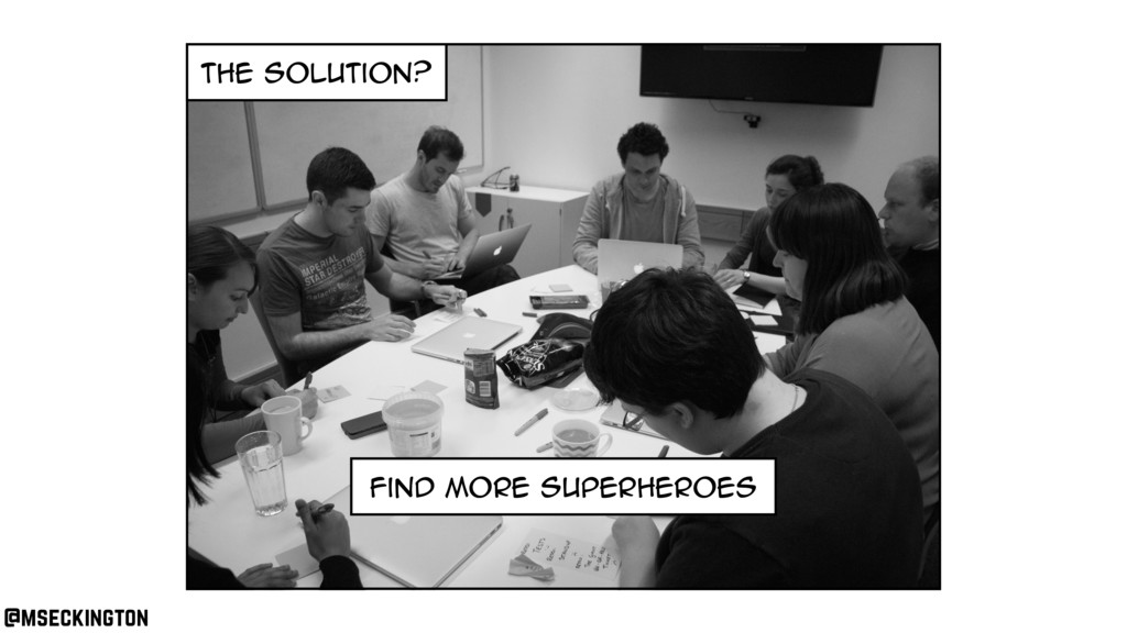 the solution? find more superheroes @mseckington
