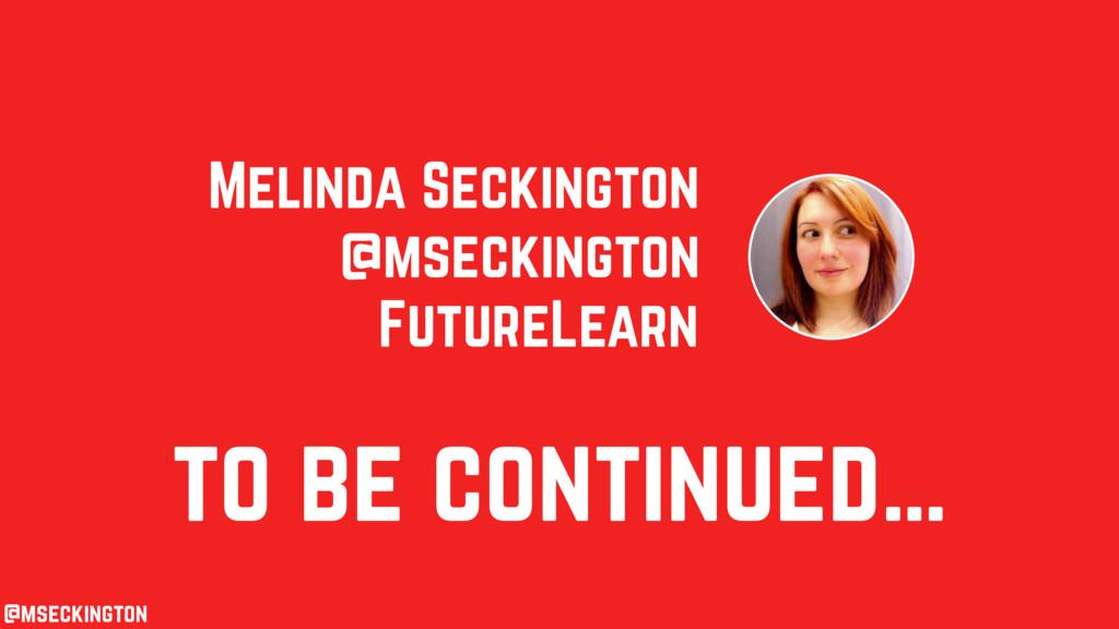 to be continued… Melinda Seckington FutureLearn...