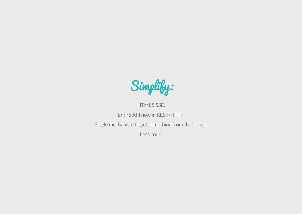 Simplify: HTML5 SSE. Entire API now in REST/HTT...