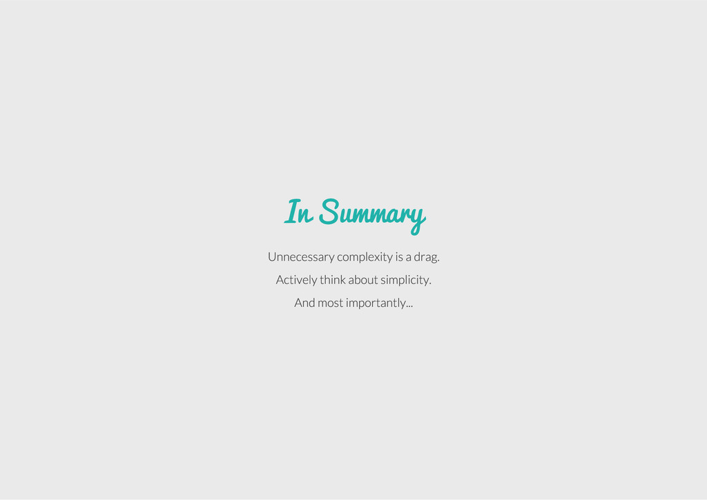 In Summary Unnecessary complexity is a drag. Ac...