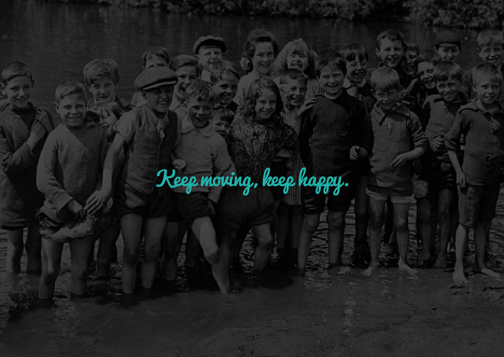Keep moving, keep happy.