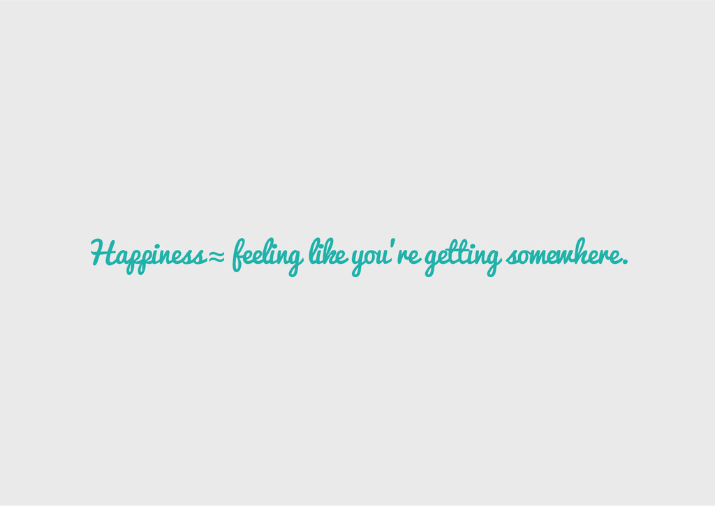 Happiness ≈ feeling like you're getting somewhe...
